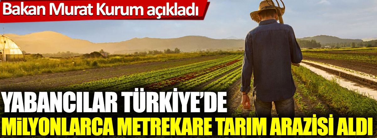 Bakan Murat Kurum açıkladı:Yabancılar Türkiye'de milyonlarca metrekare tarım arazisi aldı.