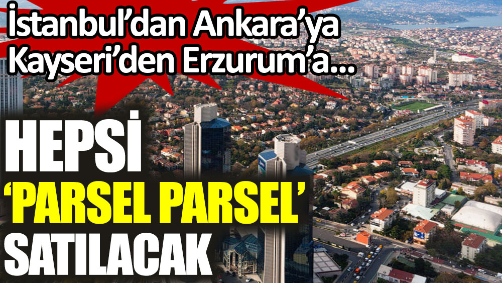 İstanbul'dan Ankara'ya Kayseri'den Erzurum'a hepsi parsel parsel satılacak