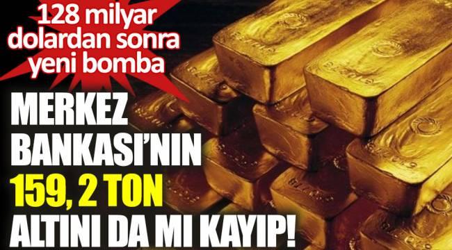Merkez Bankası'nın 159, 2 ton altını da mu kayıp!
