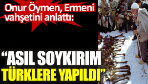 Onur Öymen Ermeni vahşetini anlattı: Asıl soykırım Türklere yapıldı