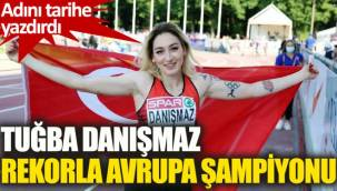 Tuğba Danışmaz, rekorla Avrupa Şampiyonu oldu