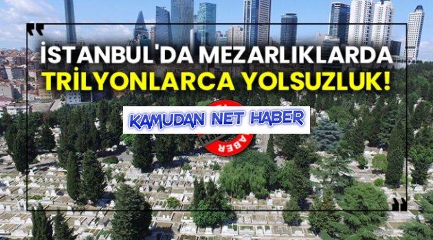İstanbul'da mezarlıklarda trilyonlarca yolsuzluk! Burada da mı!