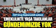 AKP: Emeklilikte Yaşa Takılanlar Gündemimizde Yok!