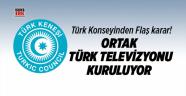 Türk Konseyinden Flaş karar! Ortak Türk televizyonu kuruluyor